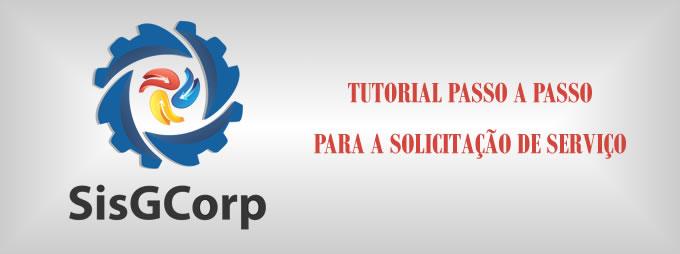 SisGCorp - TUTORIAL PASSO A PASSO PARA A SOLICITAÇÃO DE SERVIÇO