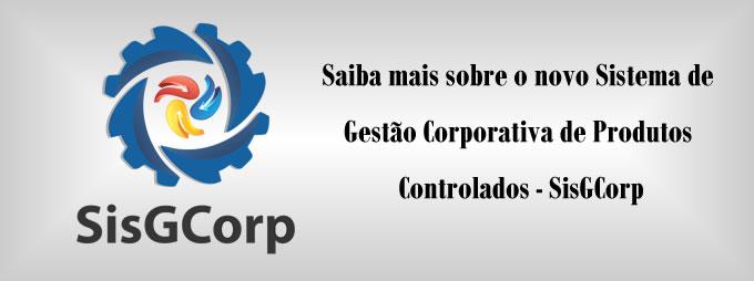 Saiba mais sobre o novo Sistema de Gestão Corporativa de Produtos Controlados - SisGCorp