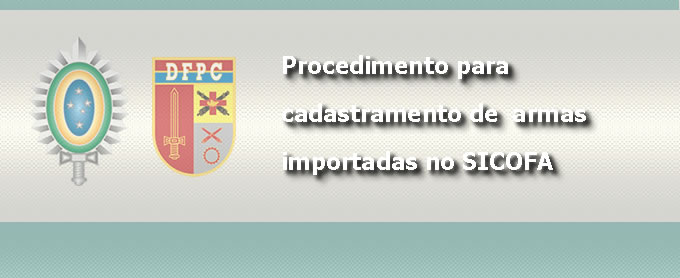 IMPORTADORES PJ OU ÓRGÃOS PÚBLICO: PROCEDIMENTOS PARA CADASTRAMENTO DE ARMAS IMPORTADAS NO SICOFA